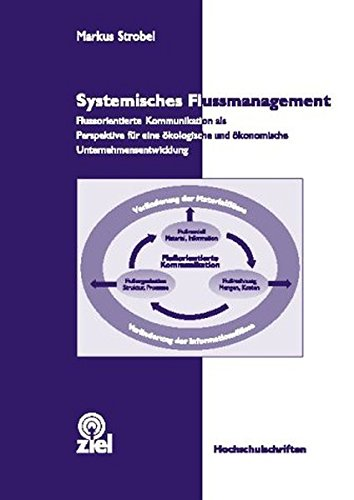 Systemisches Flussmanagement: Flussorientierte Kommunikation als Perspektive für eine ökologische und ökonomische Unternehmensentwicklung (Hochschulschriften)