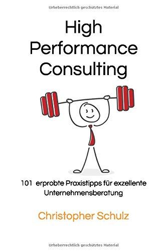 High Performance Consulting: 101 erprobte Praxistipps für exzellente Unternehmensberatung