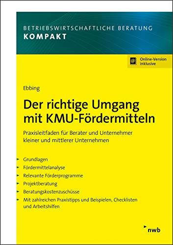 Der richtige Umgang mit KMU-Fördermitteln: Praxisleitfaden für Berater und Unternehmer kleiner und mittlerer Unternehmen. (Betriebswirtschaftliche Beratung kompakt)