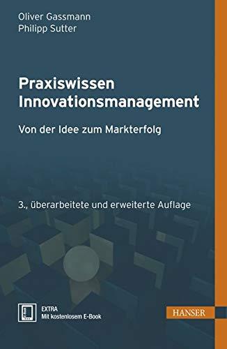 Praxiswissen Innovationsmanagement: Von der Idee zum Markterfolg