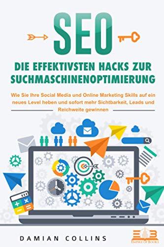 SEO - Die effektivsten Hacks zur Suchmaschinenoptimierung: Wie Sie Ihre Social Media und Online Marketing Skills auf ein neues Level heben und sofort mehr Sichtbarkeit, Leads und Reichweite gewinnen
