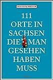111 Orte in Sachsen die man gesehen haben muss: Reiseführer
